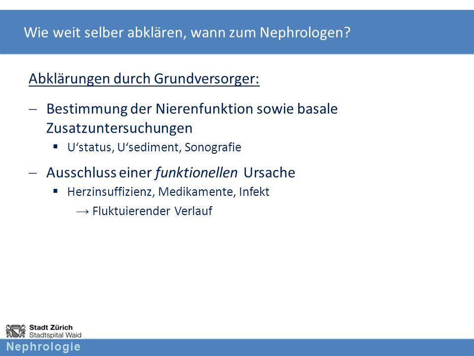 Nephrologie Wie weit selber abklären, wann zum Nephrologen? Abklärungen durch Grundversorger: Bestimmung der Nierenfunktion sowie basale Zusatzuntersu