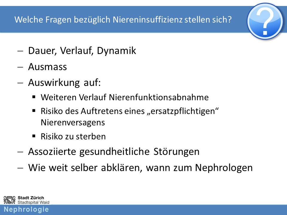 Nephrologie Welche Fragen bezüglich Niereninsuffizienz stellen sich? Dauer, Verlauf, Dynamik Ausmass Auswirkung auf: Weiteren Verlauf Nierenfunktionsa