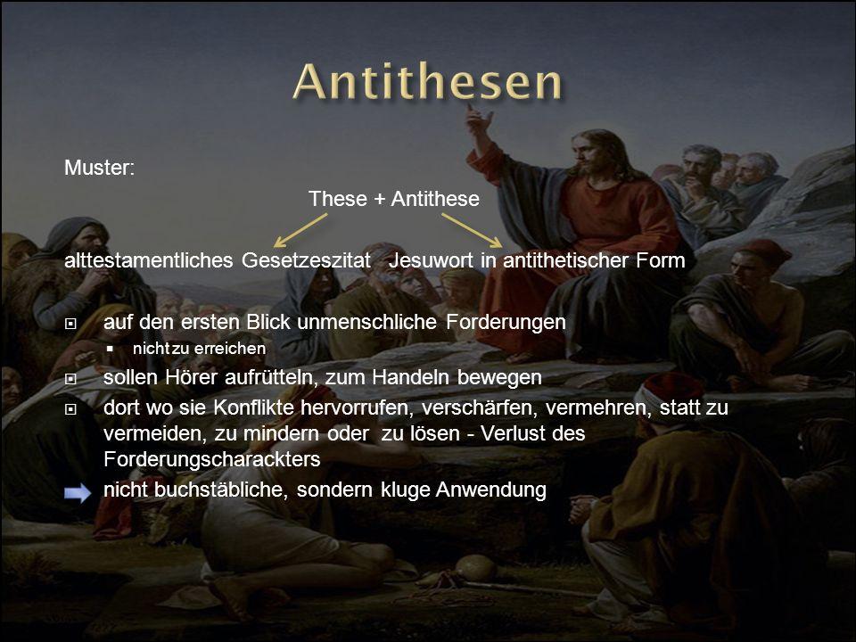 Muster: These + Antithese alttestamentliches Gesetzeszitat Jesuwort in antithetischer Form auf den ersten Blick unmenschliche Forderungen nicht zu err