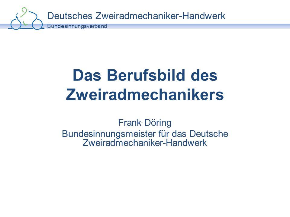 Deutsches Zweiradmechaniker-Handwerk Bundesinnungsverband Das Berufsbild des Zweiradmechanikers Frank Döring Bundesinnungsmeister für das Deutsche Zwe