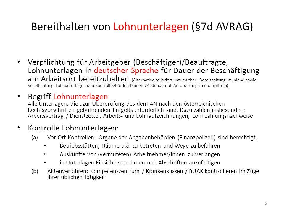 Tatbestände & Stafrahmen im AVRAG ab 1.5.2011 Gestraft werden ARBEITGEBER ( Vertragspartner des Arbeitgebers!), wenn: Zutritts- und/oder Auskunftsverweigerung, Behinderung oder Erschwerung von Kontrollen und/oder Einsichtnahme in Lohnunterlagen – Geldstrafe von 500 bis 5.000 Euro (Wiederholungsfall doppelte Höhe) Keine Bereithaltung oder Bereitstellung von Lohnunterlagen – Geldstrafe von 500 bis 5.000 Euro (Wiederholungsfall doppelte Höhe) Beschäftigung unter dem zustehenden Grundlohn – 3 Arbeitnehmer: Geldstrafe von 1.000 bis 10.000 Euro pro Arbeitnehmer (Wiederholungsfall doppelte Höhe) – > 3 Arbeitnehmer: Geldstrafe von 2.000 bis 20.000 Euro pro Arbeitnehmer (Wiederholungsfall 4.000 bis 50.000) – Verlängerte Verjährungsfrist: 1 Jahr Untersagung der Dienstleistung Bezirksverwaltungsbehörde hat Arbeitgeber die Ausübung der betreffenden Dienstleistungs- tätigkeit für mindestens 1 Jahr zu untersagen, wenn rechtskräftige Bestrafung wegen: – Unterschreitung des Grundlohns bei >3 Arbeitnehmer oder – Wiederholungsfall Absehen von Strafe, sofern – Erstmalige geringe Unterschreitung des Grundlohnes und/oder geringfügiges Verschulden, und – wenn Lohndifferenz zwischen Grundlohn und Mindestentgelt nachweislich nachgezahlt wurde 6