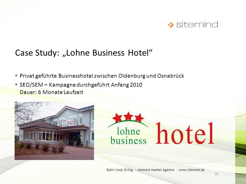 Privat geführte Businesshotel zwischen Oldenburg und Osnabrück SEO/SEM – Kampagne durchgeführt Anfang 2010 Dauer: 6 Monate Laufzeit 16 Björn Vauk, B.E