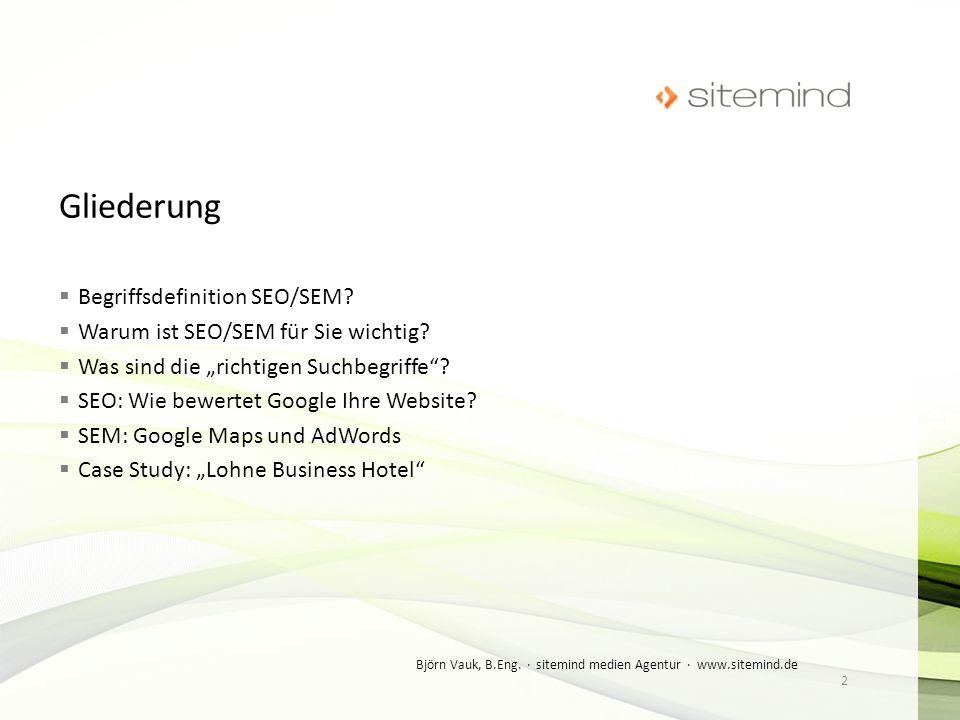 SEO = Suchmaschinenoptimierung Maßnahmen, die dazu dienen, dass Webseiten im Suchmaschinenranking auf höheren Plätzen erscheinen SEM = Suchmaschinenmarketing umfasst alle Maßnahmen zur Gewinnung von Besuchern für eine Webpräsenz über Websuchmaschinen 3 Björn Vauk, B.Eng.