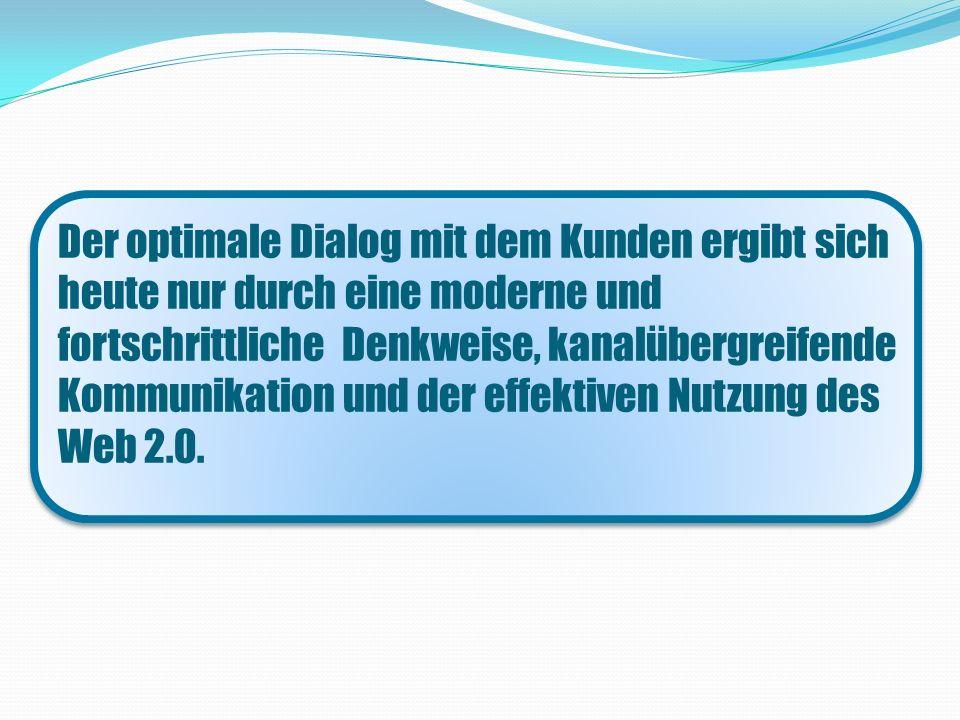 Der optimale Dialog mit dem Kunden ergibt sich heute nur durch eine moderne und fortschrittliche Denkweise, kanalübergreifende Kommunikation und der effektiven Nutzung des Web 2.0.