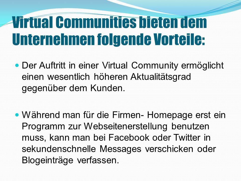 Virtual Communities bieten dem Unternehmen folgende Vorteile: Der Auftritt in einer Virtual Community ermöglicht einen wesentlich höheren Aktualitätsgrad gegenüber dem Kunden.