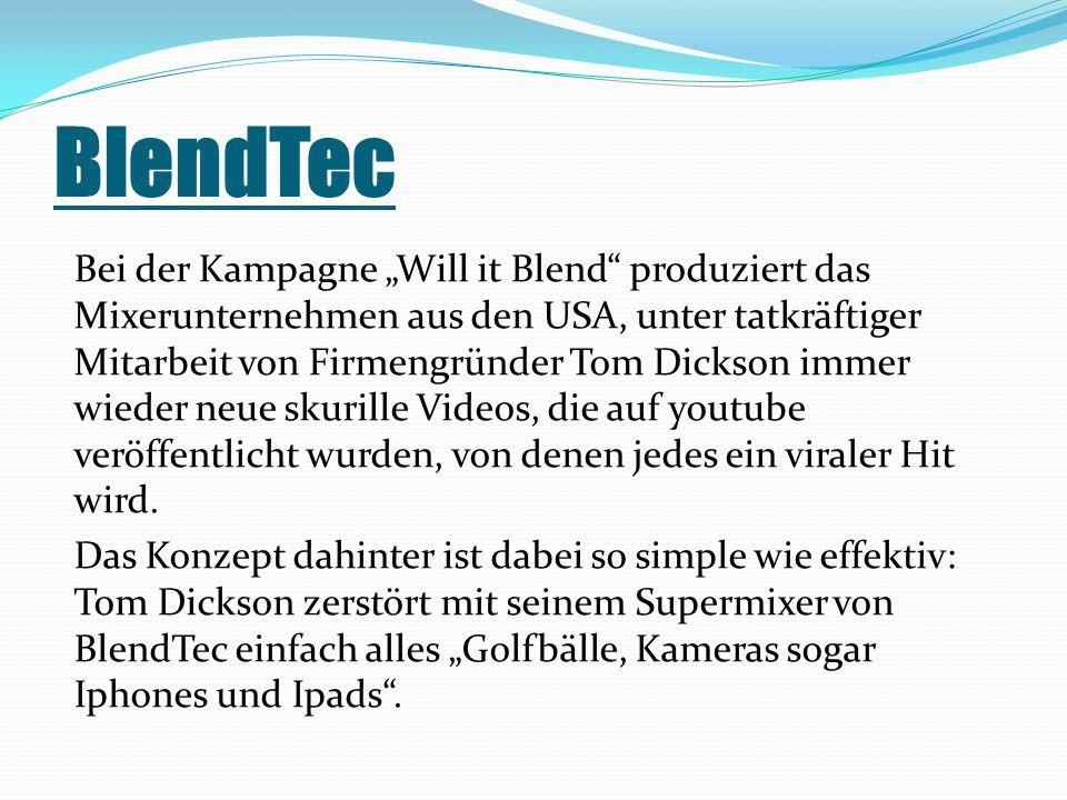 BlendTec Bei der Kampagne Will it Blend produziert das Mixerunternehmen aus den USA, unter tatkräftiger Mitarbeit von Firmengründer Tom Dickson immer wieder neue skurille Videos, die auf youtube veröffentlicht wurden, von denen jedes ein viraler Hit wird.