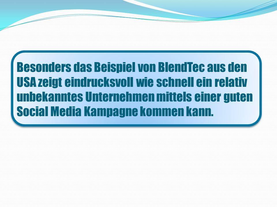 Besonders das Beispiel von BlendTec aus den USA zeigt eindrucksvoll wie schnell ein relativ unbekanntes Unternehmen mittels einer guten Social Media Kampagne kommen kann.