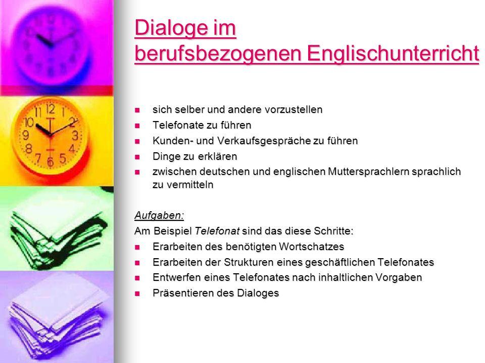 Dialoge im berufsbezogenen Englischunterricht Dialoge im berufsbezogenen Englischunterricht sich selber und andere vorzustellen sich selber und andere vorzustellen Telefonate zu führen Telefonate zu führen Kunden- und Verkaufsgespräche zu führen Kunden- und Verkaufsgespräche zu führen Dinge zu erklären Dinge zu erklären zwischen deutschen und englischen Muttersprachlern sprachlich zu vermitteln zwischen deutschen und englischen Muttersprachlern sprachlich zu vermittelnAufgaben: Am Beispiel Telefonat sind das diese Schritte: Erarbeiten des benötigten Wortschatzes Erarbeiten des benötigten Wortschatzes Erarbeiten der Strukturen eines geschäftlichen Telefonates Erarbeiten der Strukturen eines geschäftlichen Telefonates Entwerfen eines Telefonates nach inhaltlichen Vorgaben Entwerfen eines Telefonates nach inhaltlichen Vorgaben Präsentieren des Dialoges Präsentieren des Dialoges