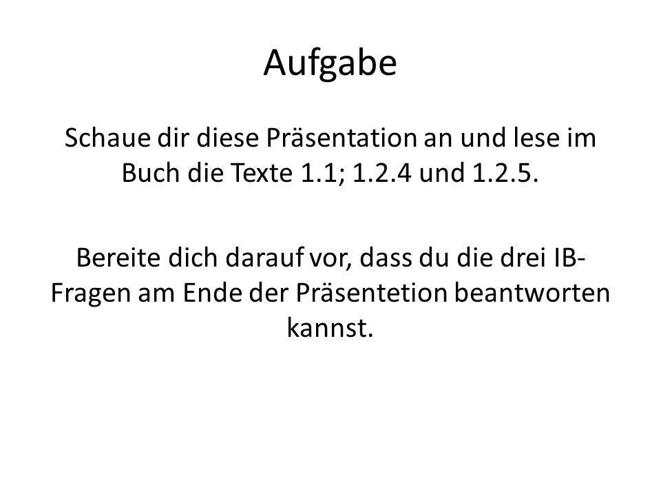 Aufgabe Schaue dir diese Präsentation an und lese im Buch die Texte 1.1; 1.2.4 und 1.2.5. Bereite dich darauf vor, dass du die drei IB- Fragen am Ende