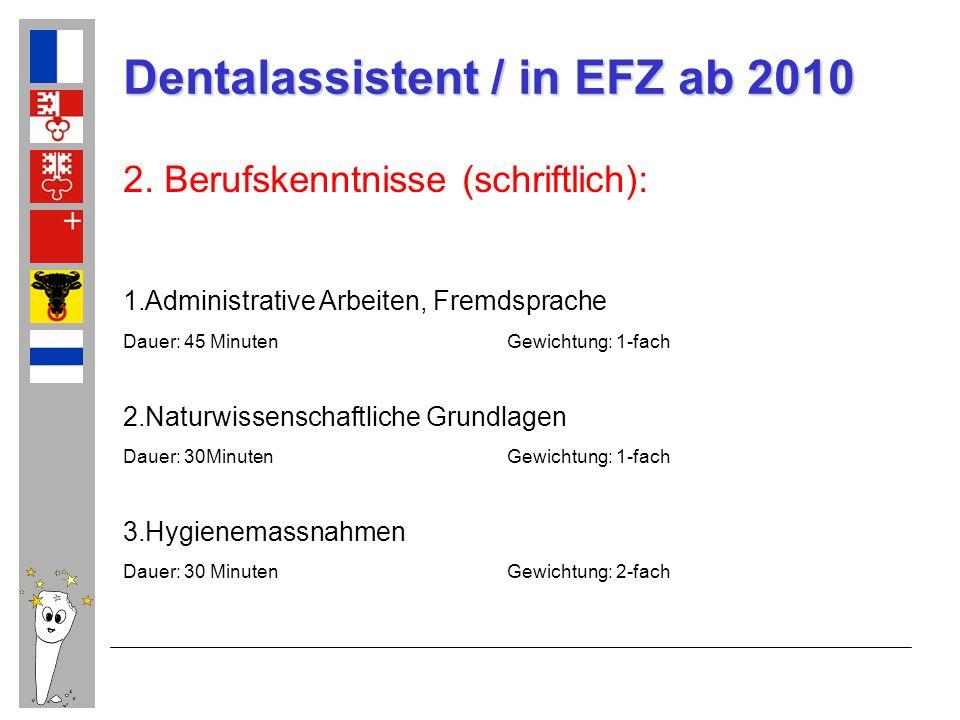 Dentalassistent / in EFZ ab 2010 2. Berufskenntnisse (schriftlich): 1.Administrative Arbeiten, Fremdsprache Dauer: 45 MinutenGewichtung: 1-fach 2.Natu
