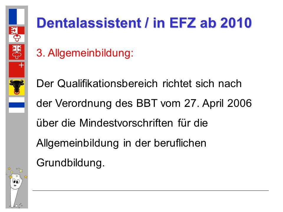 Dentalassistent / in EFZ ab 2010 3. Allgemeinbildung: Der Qualifikationsbereich richtet sich nach der Verordnung des BBT vom 27. April 2006 über die M