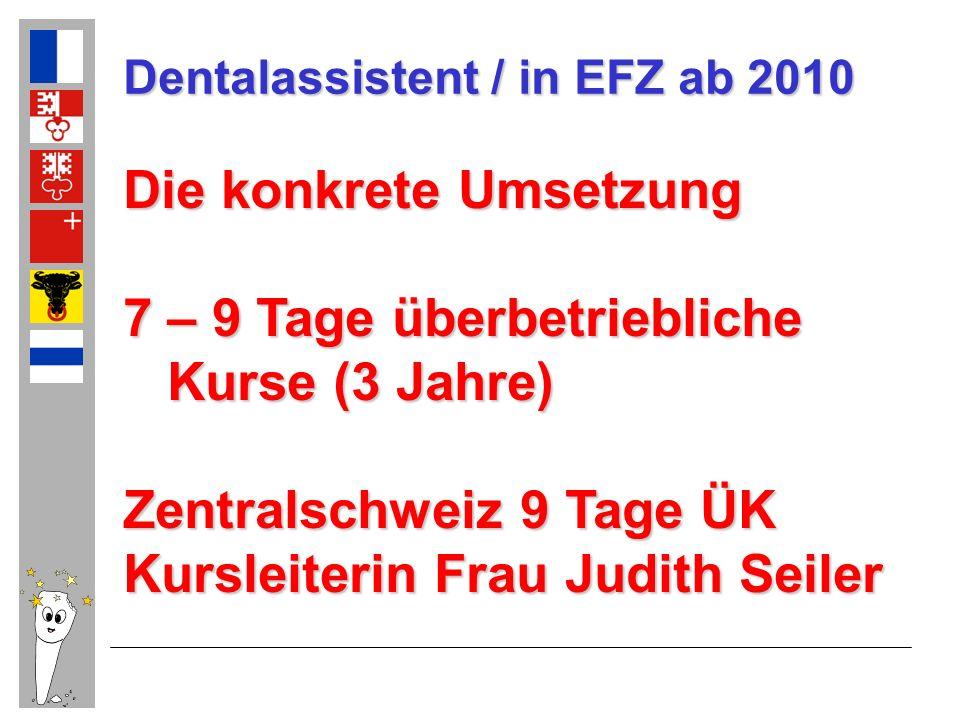 Dentalassistent / in EFZ ab 2010 Die konkrete Umsetzung 7 – 9 Tage überbetriebliche Kurse (3 Jahre) Kurse (3 Jahre) Zentralschweiz 9 Tage ÜK Kursleite