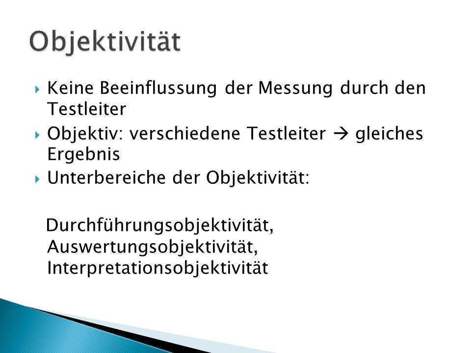 Keine Beeinflussung der Messung durch den Testleiter Objektiv: verschiedene Testleiter gleiches Ergebnis Unterbereiche der Objektivität: Durchführungsobjektivität, Auswertungsobjektivität, Interpretationsobjektivität