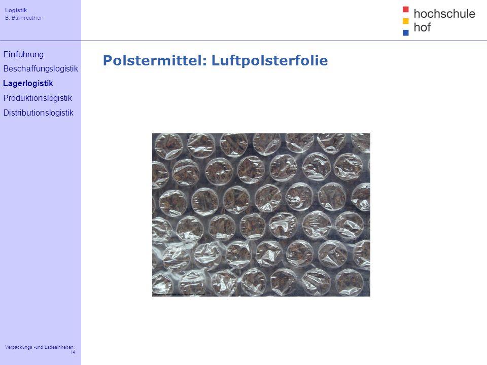 Logistik B. Bärnreuther 14 Verpackungs -und Ladeeinheiten: 14 Einführung Beschaffungslogistik Lagerlogistik Produktionslogistik Distributionslogistik