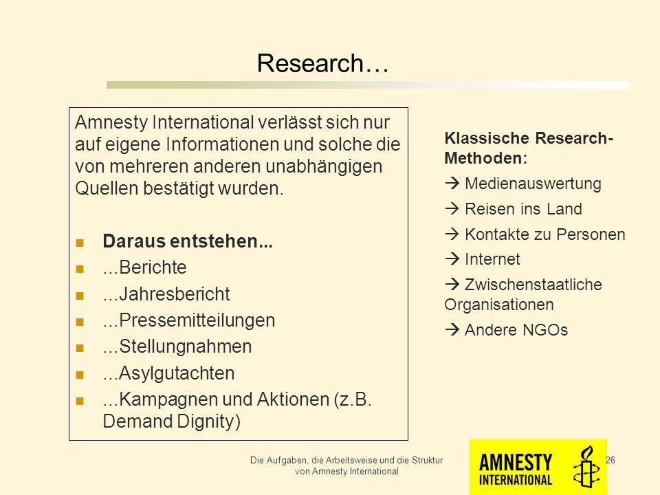 Research… Klassische Research- Methoden: Medienauswertung Reisen ins Land Kontakte zu Personen Internet Zwischenstaatliche Organisationen Andere NGOs Die Aufgaben, die Arbeitsweise und die Struktur von Amnesty International 25