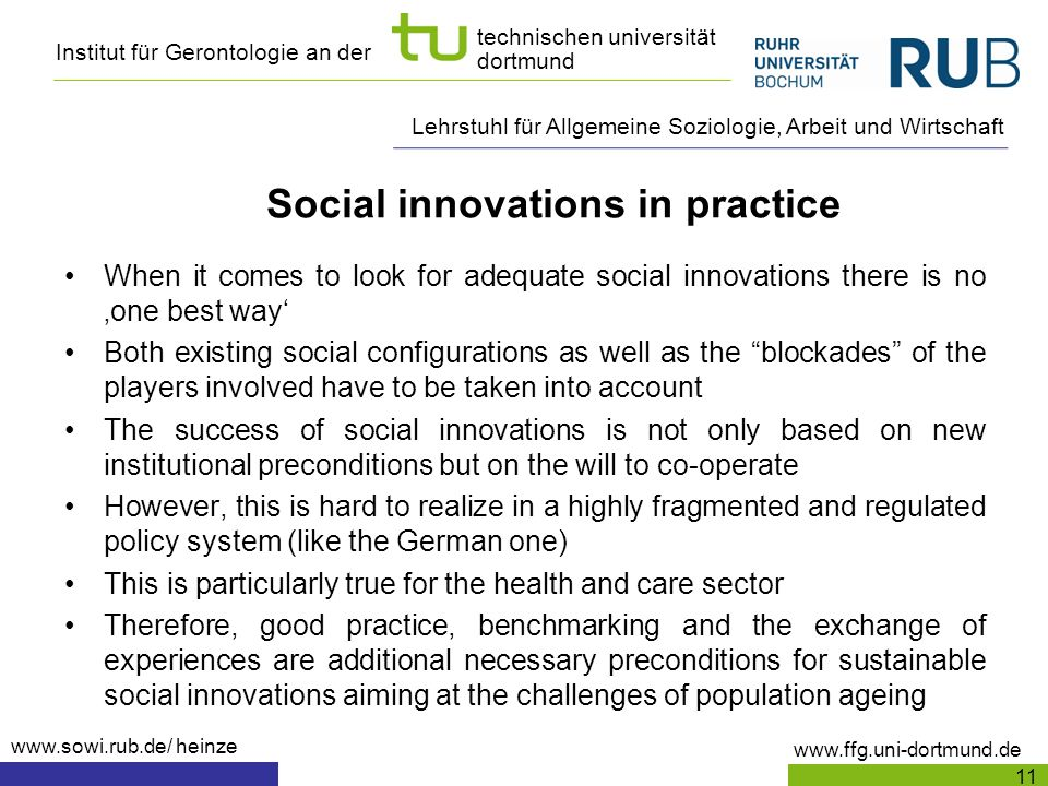 Institut für Gerontologie an der www.ffg.uni-dortmund.de technischen universität dortmund Lehrstuhl für Allgemeine Soziologie, Arbeit und Wirtschaft www.sowi.rub.de/ heinze Social innovations in practice When it comes to look for adequate social innovations there is no one best way Both existing social configurations as well as the blockades of the players involved have to be taken into account The success of social innovations is not only based on new institutional preconditions but on the will to co-operate However, this is hard to realize in a highly fragmented and regulated policy system (like the German one) This is particularly true for the health and care sector Therefore, good practice, benchmarking and the exchange of experiences are additional necessary preconditions for sustainable social innovations aiming at the challenges of population ageing 11