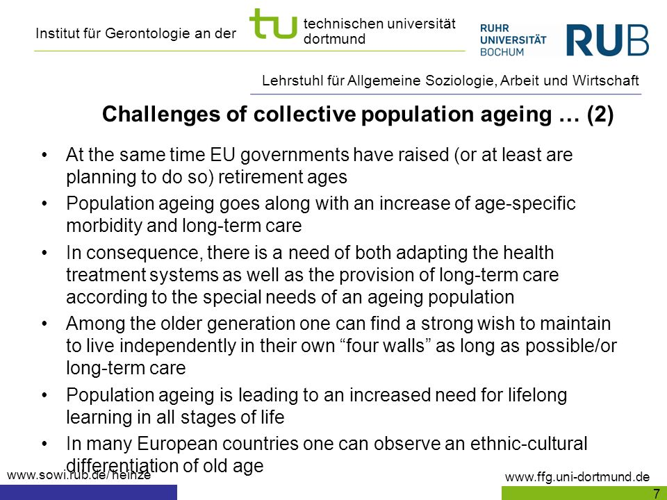 Institut für Gerontologie an der www.ffg.uni-dortmund.de technischen universität dortmund Lehrstuhl für Allgemeine Soziologie, Arbeit und Wirtschaft www.sowi.rub.de/ heinze Challenges of collective population ageing … (2) At the same time EU governments have raised (or at least are planning to do so) retirement ages Population ageing goes along with an increase of age-specific morbidity and long-term care In consequence, there is a need of both adapting the health treatment systems as well as the provision of long-term care according to the special needs of an ageing population Among the older generation one can find a strong wish to maintain to live independently in their own four walls as long as possible/or long-term care Population ageing is leading to an increased need for lifelong learning in all stages of life In many European countries one can observe an ethnic-cultural differentiation of old age 7
