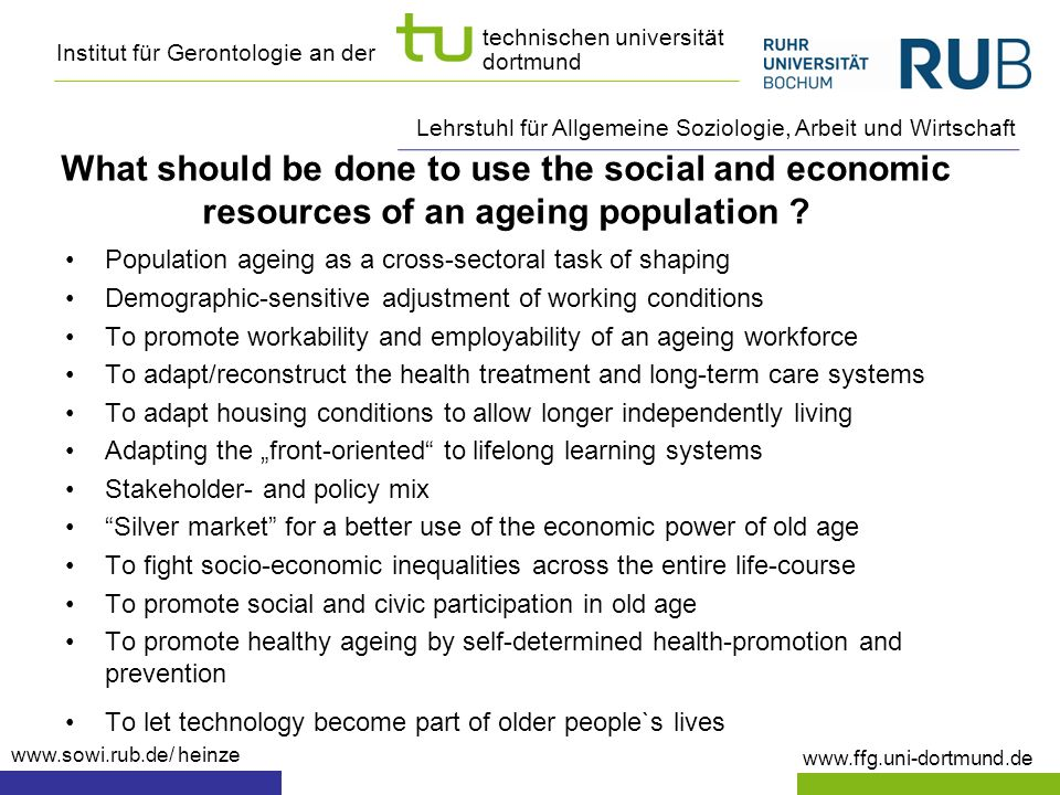 Institut für Gerontologie an der www.ffg.uni-dortmund.de technischen universität dortmund Lehrstuhl für Allgemeine Soziologie, Arbeit und Wirtschaft www.sowi.rub.de/ heinze Population ageing as a cross-sectoral task of shaping Demographic-sensitive adjustment of working conditions To promote workability and employability of an ageing workforce To adapt/reconstruct the health treatment and long-term care systems To adapt housing conditions to allow longer independently living Adapting the front-oriented to lifelong learning systems Stakeholder- and policy mix Silver market for a better use of the economic power of old age To fight socio-economic inequalities across the entire life-course To promote social and civic participation in old age To promote healthy ageing by self-determined health-promotion and prevention To let technology become part of older people`s lives What should be done to use the social and economic resources of an ageing population ?
