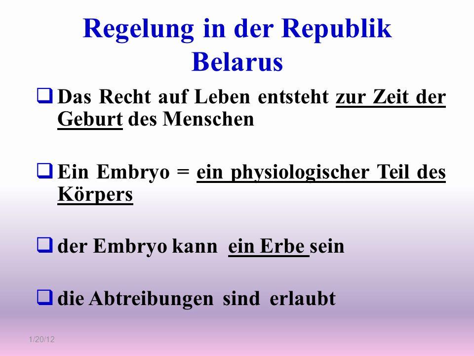 Regelung in der Republik Belarus 1/20/12 Das Recht auf Leben entsteht zur Zeit der Geburt des Menschen Ein Embryo = ein physiologischer Teil des Körpe