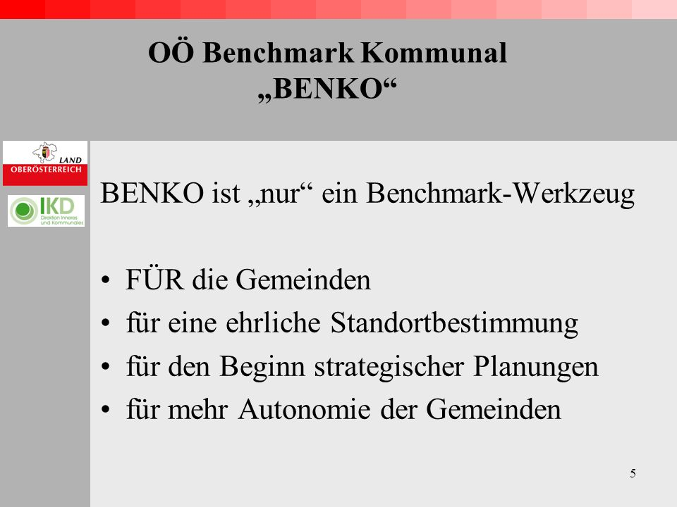 6 OÖ Benchmark Kommunal BENKO BENKO liefert Grundlagen / Vergleiche / Klarheit für eine intensive und zukunftsorientierte Arbeit in der eigenen Gemeinde BENKO liefert keine Lösungen !!