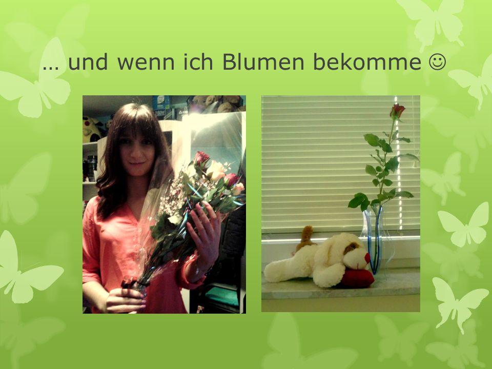 … und wenn ich Blumen bekomme