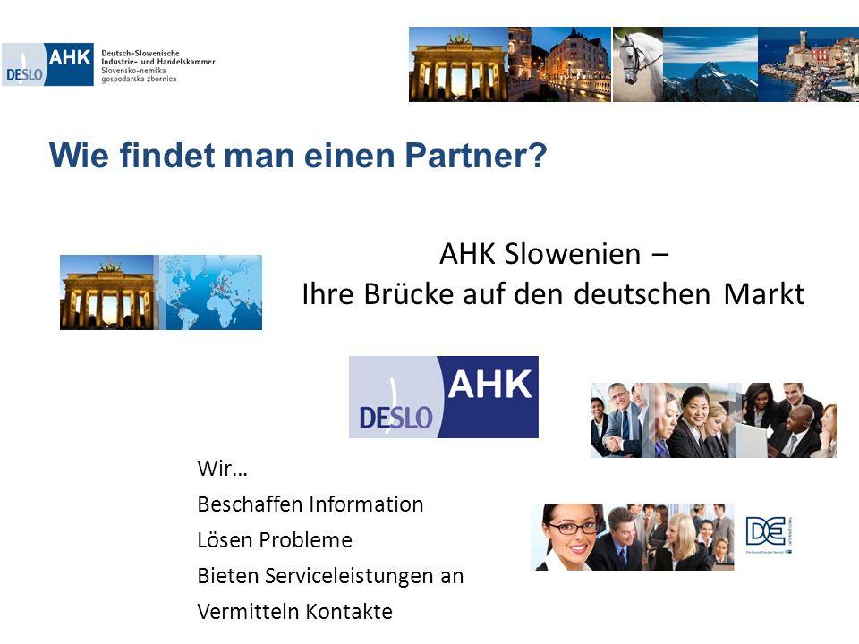 Wie findet man einen Partner? AHK Slowenien – Ihre Brücke auf den deutschen Markt Wir… Beschaffen Information Lösen Probleme Bieten Serviceleistungen