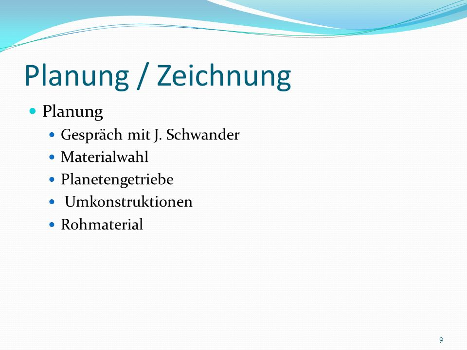 Planung / Zeichnung Planung Gespräch mit J. Schwander Materialwahl Planetengetriebe Umkonstruktionen Rohmaterial 9
