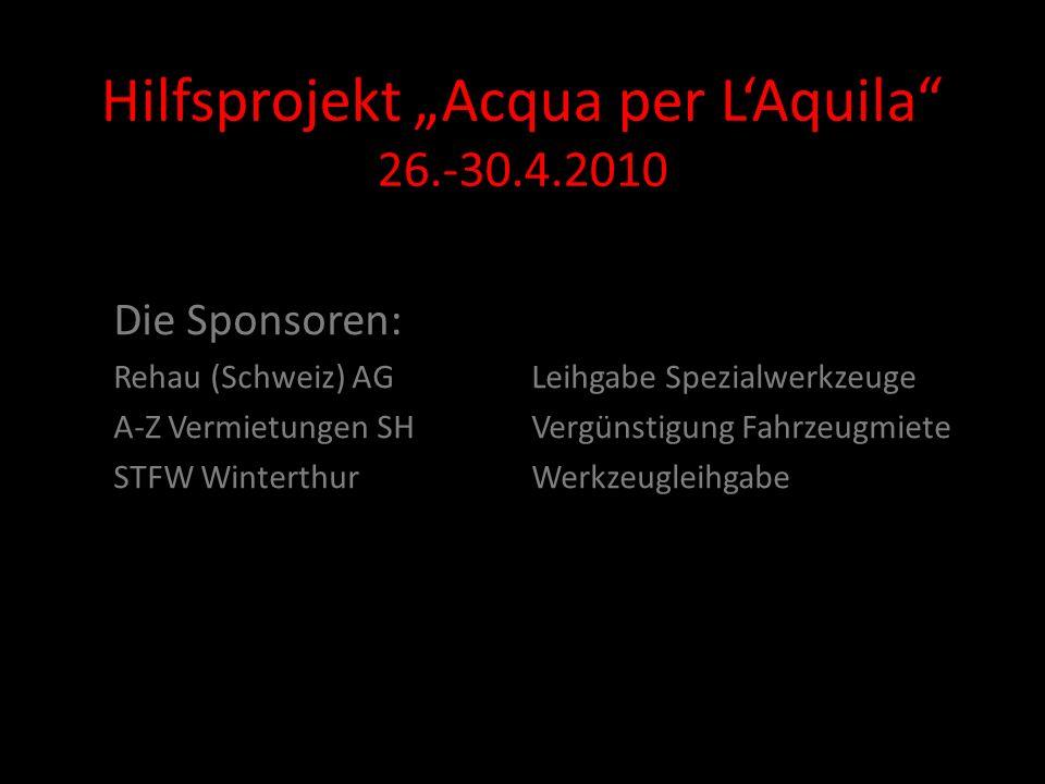 Hilfsprojekt Acqua per LAquila 26.-30.4.2010 Die Sponsoren: Rehau (Schweiz) AGLeihgabe Spezialwerkzeuge A-Z Vermietungen SHVergünstigung Fahrzeugmiete STFW WinterthurWerkzeugleihgabe