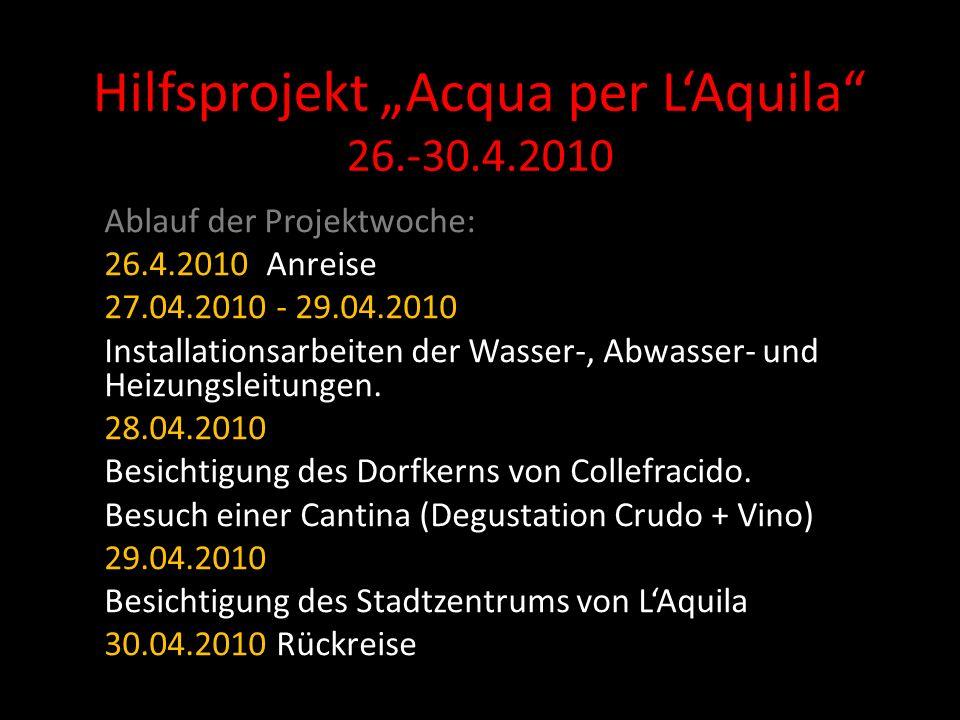 Hilfsprojekt Acqua per LAquila 26.-30.4.2010 Ablauf der Projektwoche: 26.4.2010 Anreise 27.04.2010 - 29.04.2010 Installationsarbeiten der Wasser-, Abwasser- und Heizungsleitungen.