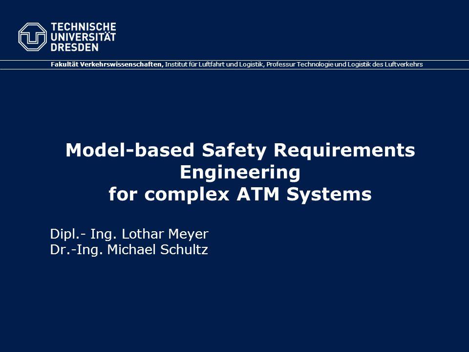 Fakultät Verkehrswissenschaften, Institut für Luftfahrt und Logistik, Professur Technologie und Logistik des Luftverkehrs Model-based Safety Requirements Engineering for complex ATM Systems Dipl.- Ing.