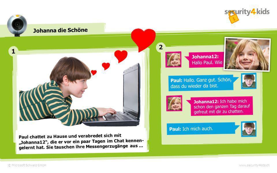 © Microsoft Schweiz GmbHwww.security4kids.ch Johanna die Schöne Paul chattet zu Hause und verabredet sich mit Johanna12, die er vor ein paar Tagen im Chat kennen- gelernt hat.