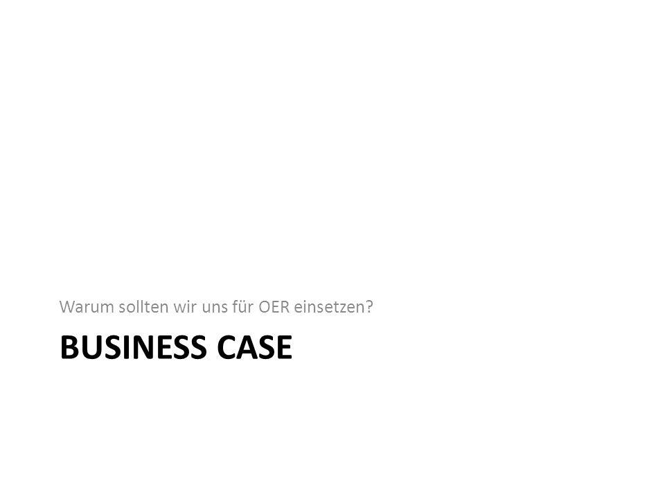 BUSINESS CASE Warum sollten wir uns für OER einsetzen?