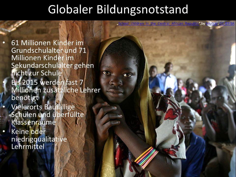 Globaler Bildungsnotstand 61 Millionen Kinder im Grundschulalter und 71 Millionen Kinder im Sekundarschulalter gehen nicht zur Schule Bis 2015 werden