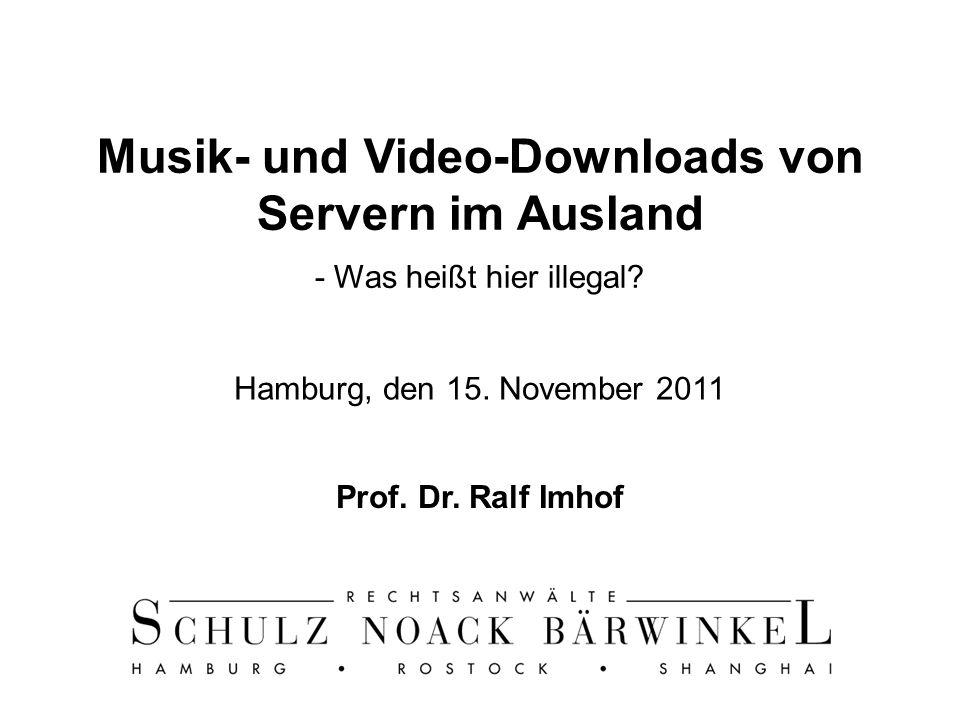 Prof. Dr. Ralf Imhof 1 Musik- und Video-Downloads von Servern im Ausland - Was heißt hier illegal? Hamburg, den 15. November 2011