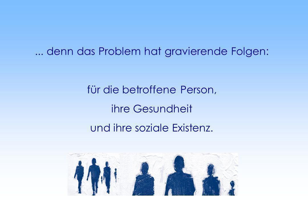 ... denn das Problem hat gravierende Folgen: für die betroffene Person, ihre Gesundheit und ihre soziale Existenz.