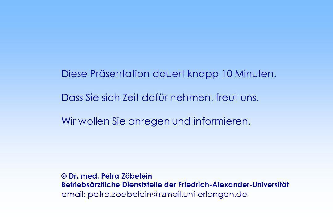 Diese Präsentation dauert knapp 10 Minuten. Dass Sie sich Zeit dafür nehmen, freut uns. Wir wollen Sie anregen und informieren. © Dr. med. Petra Zöbel