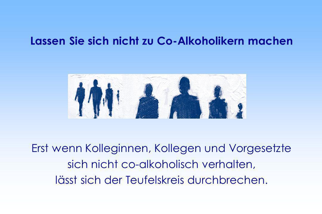 Lassen Sie sich nicht zu Co-Alkoholikern machen Erst wenn Kolleginnen, Kollegen und Vorgesetzte sich nicht co-alkoholisch verhalten, lässt sich der Te