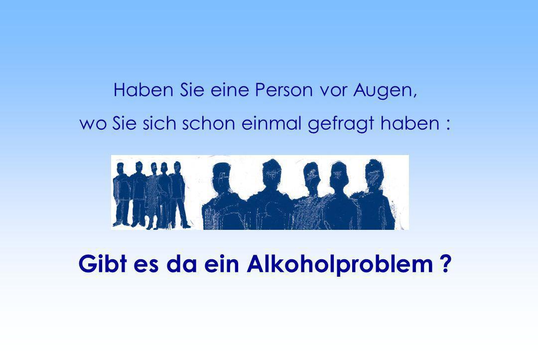 Haben Sie eine Person vor Augen, wo Sie sich schon einmal gefragt haben : Gibt es da ein Alkoholproblem ?