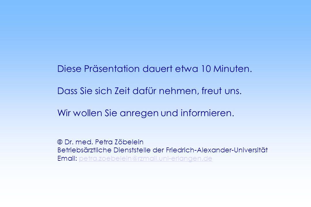 Diese Präsentation dauert etwa 10 Minuten. Dass Sie sich Zeit dafür nehmen, freut uns. Wir wollen Sie anregen und informieren. © Dr. med. Petra Zöbele