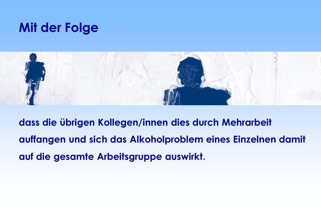 dass die übrigen Kollegen/innen dies durch Mehrarbeit auffangen und sich das Alkoholproblem eines Einzelnen damit auf die gesamte Arbeitsgruppe auswirkt.