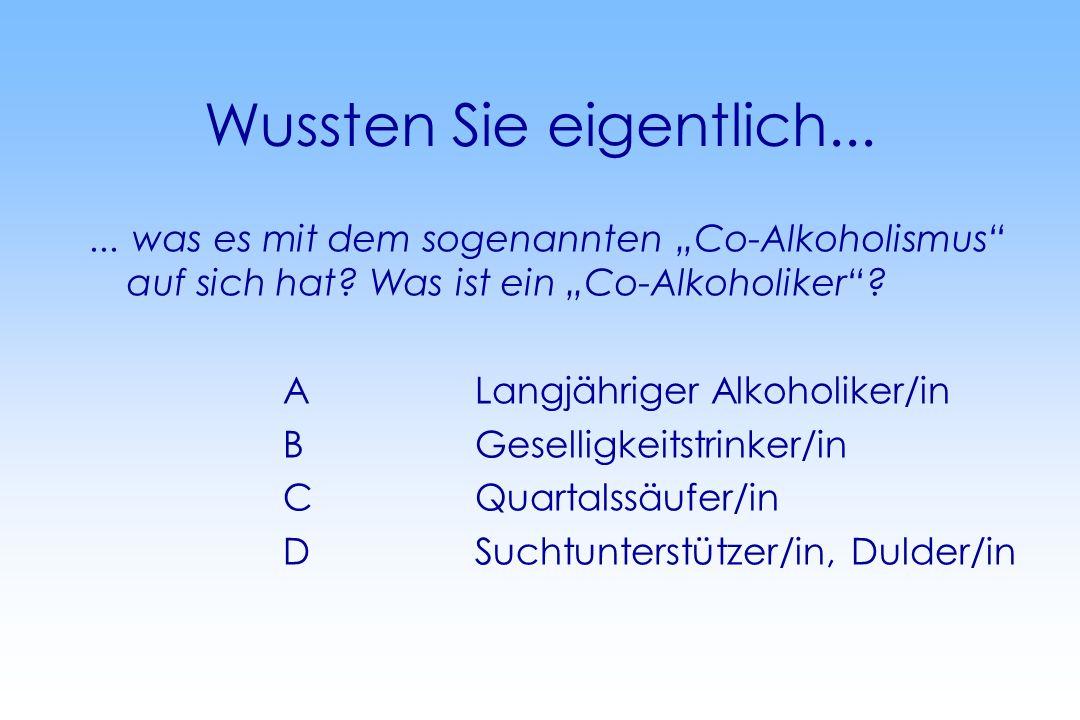 Wussten Sie eigentlich...... was es mit dem sogenannten Co-Alkoholismus auf sich hat? Was ist ein Co-Alkoholiker? ALangjähriger Alkoholiker/in BGesell