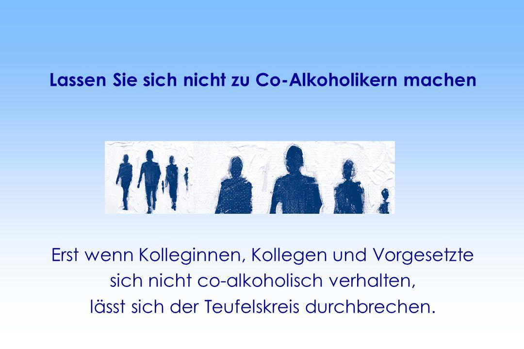 Lassen Sie sich nicht zu Co-Alkoholikern machen Erst wenn Kolleginnen, Kollegen und Vorgesetzte sich nicht co-alkoholisch verhalten, lässt sich der Teufelskreis durchbrechen.