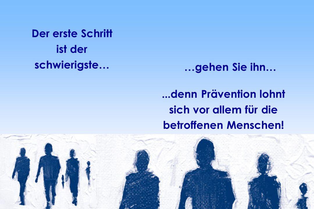 …gehen Sie ihn…...denn Prävention lohnt sich vor allem für die betroffenen Menschen! Der erste Schritt ist der schwierigste…