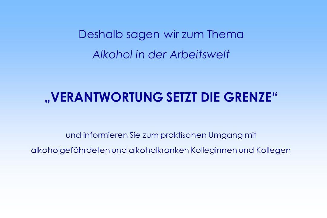 Deshalb sagen wir zum Thema Alkohol in der Arbeitswelt VERANTWORTUNG SETZT DIE GRENZE und informieren Sie zum praktischen Umgang mit alkoholgefährdeten und alkoholkranken Kolleginnen und Kollegen