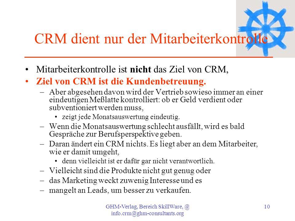 GHM-Verlag, Bereich SkillWare, @ info.crm@ghm-consultants.org 10 CRM dient nur der Mitarbeiterkontrolle Mitarbeiterkontrolle ist nicht das Ziel von CR