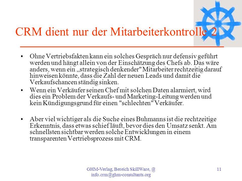 GHM-Verlag, Bereich SkillWare, @ info.crm@ghm-consultants.org 11 CRM dient nur der Mitarbeiterkontrolle 2 Ohne Vertriebsfakten kann ein solches Gesprä