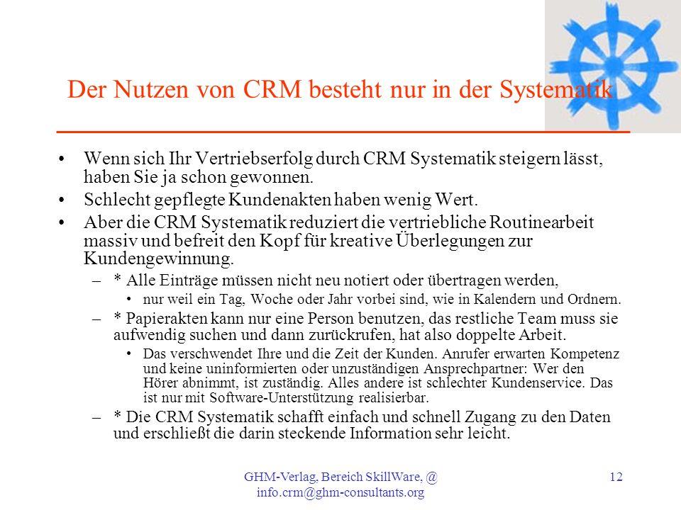 GHM-Verlag, Bereich SkillWare, @ info.crm@ghm-consultants.org 12 Der Nutzen von CRM besteht nur in der Systematik Wenn sich Ihr Vertriebserfolg durch