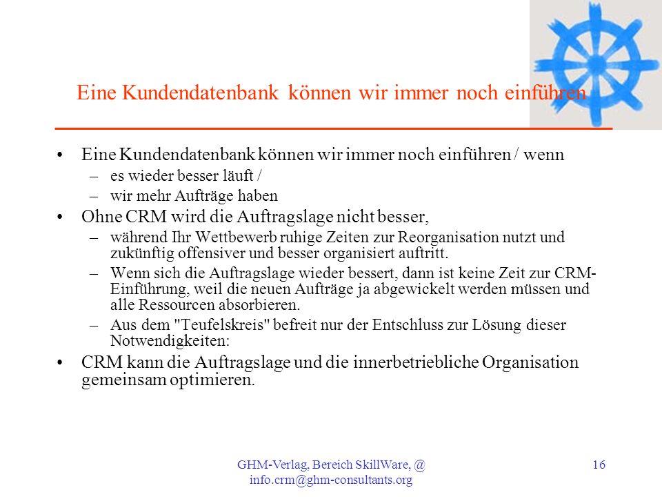 GHM-Verlag, Bereich SkillWare, @ info.crm@ghm-consultants.org 16 Eine Kundendatenbank können wir immer noch einführen Eine Kundendatenbank können wir