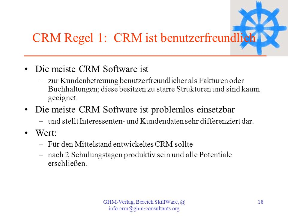 GHM-Verlag, Bereich SkillWare, @ info.crm@ghm-consultants.org 18 CRM Regel 1: CRM ist benutzerfreundlich Die meiste CRM Software ist –zur Kundenbetreu