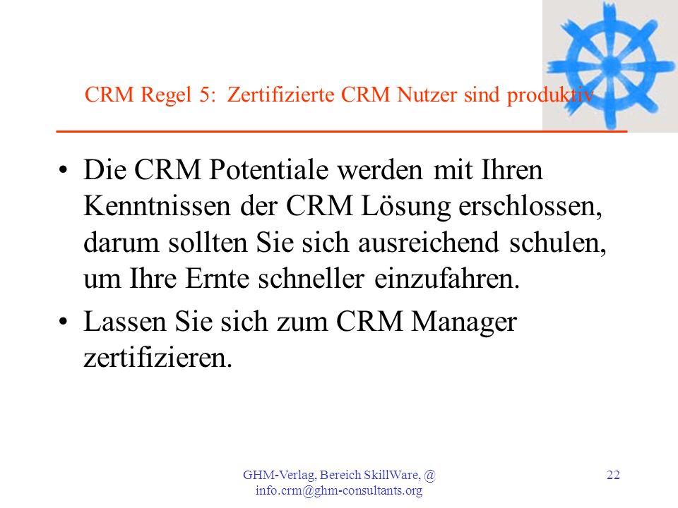 GHM-Verlag, Bereich SkillWare, @ info.crm@ghm-consultants.org 22 CRM Regel 5: Zertifizierte CRM Nutzer sind produktiv Die CRM Potentiale werden mit Ih